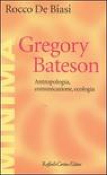 Gregory Bateson. Antropologia, comunicazione, ecologia - Rocco De Biasi |