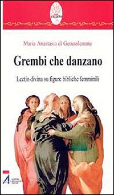 Grembi che danzano. Lectio divina su figure bibliche femminili - Anastasia di Gerusalemme |