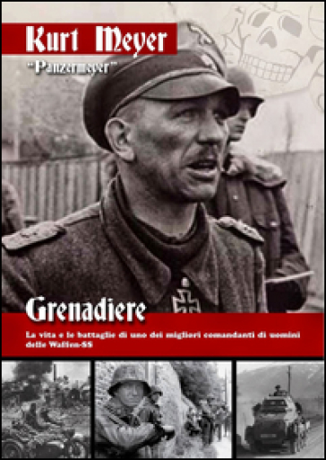 Grenadiere. La vita e le battaglie di uno dei migliori comandanti di uomini delle Waffen-SS - Kurt Meyer |