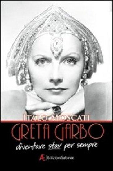 Greta Garbo. Diventare star per sempre - Italo Moscati  