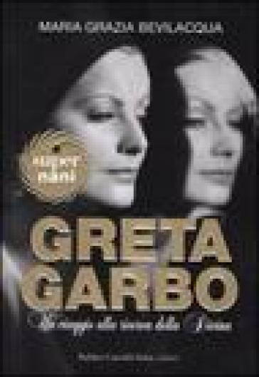 Greta Garbo. Un viaggio alla ricerca della Divina - Maria Grazia Bevilacqua |