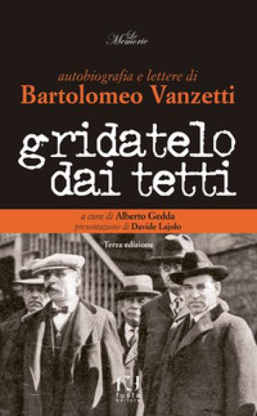 Gridatelo dai tetti. Autobiografia e lettere di B. Vanzetti - Alberto Gedda | Rochesterscifianimecon.com