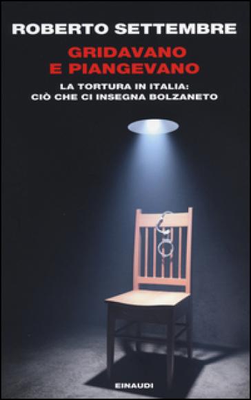 Gridavano e piangevano. La tortura in Italia: ciò che ci insegna Bolzaneto - Roberto Settembre |