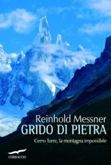 Grido di pietra. Cerro Torre, la montagna impossibile - Reinhold Messner |