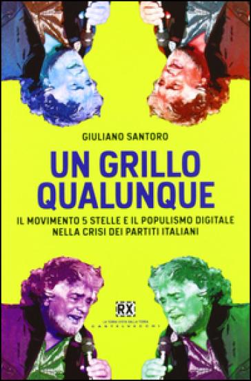 Un Grillo qualunque. Il Movimento 5 Stelle e il populismo digitale nella crisi dei partiti italiani - Giuliano Santoro | Ericsfund.org