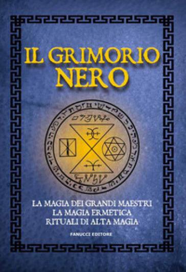 Il Grimorio nero. La magia dei grandi maestri, la magia ermetica, rituali di alta magia - Anonimo |