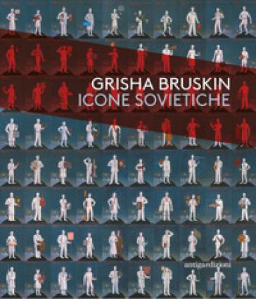 Grisha Bruskin. Icone sovietiche. Catalogo della mostra (Vicenza, 18 ottobre 2017-15 aprile 2018) - G. Barbieri  
