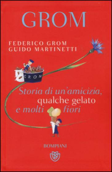 Grom. Storia di un'amicizia, qualche gelato e molti fiori - Federico Grom |