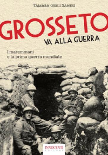 Grosseto va alla guerra. I maremmani e la prima guerra mondiale - Tamara Gigli Sanesi |