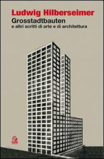 Grosstadtbauten ed altri scritti di arte e di architettura - Ludwig Hilberseimer | Rochesterscifianimecon.com