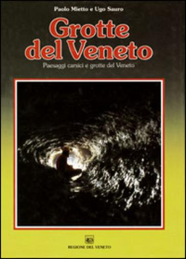 Grotte del veneto. Paesaggi carsici e grotte del Veneto - Paolo Mietto  