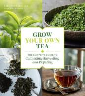 Grow Your Own Tea: The Complete Guide to Cultivating, Harvesting and Preparing