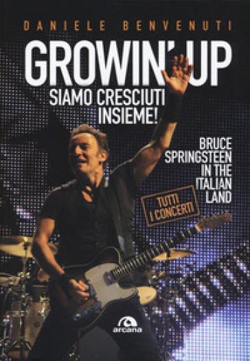 Growin' up. Siamo cresciuti insieme. Bruce Springsteen in the Italian land - Daniele Benvenuti |