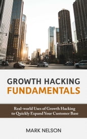 Growth Hacking Fundamentals: Real-world Uses Of Growth Hacking To Quickly Expand Your Customer Base