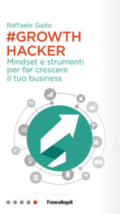 Growth hacker. Mindset e strumenti per far crescere il tuo business