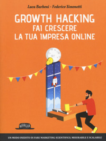 Growth hacking. Fai crescere la tua impresa online - Federico Simonetti | Ericsfund.org