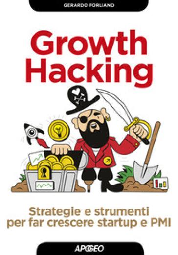 Growth hacking. Strategie e strumenti per far crescere startup e PMI - Gerardo Forliano pdf epub
