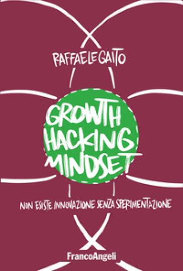 Growth hacking mindset. Non esiste innovazione senza sperimentazione - Raffaele Gaito |