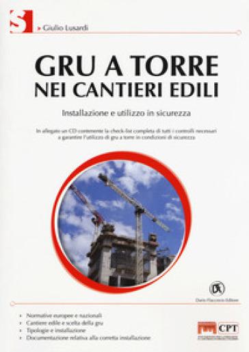 Gru a torre nei cantieri edili. Installazione e utilizzo in sicurezza. Con CD-ROM - Giulio Lusardi |