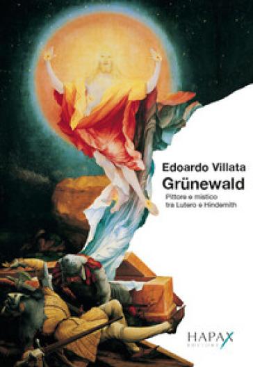 Grunewald. Pittore e mistico tra Lutero e Hindemith - Edoardo Villata | Thecosgala.com