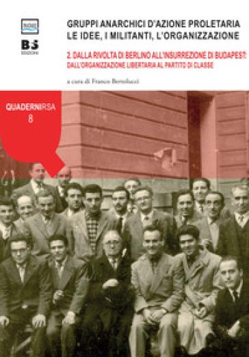 Gruppi anarchici d'azione proletaria. Le idee, i militanti, l'organizzazione. 2: Dalla rivolta di Berlino all'insurrezione di Budapest: dall'organizzazione libertaria al partito di classe - F. Bertolucci |