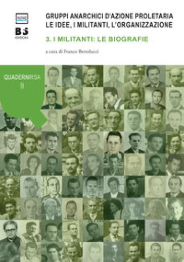 Gruppi anarchici d'azione proletaria. Le idee, i militanti, l'organizzazione. 3: I militanti: le biografie - F. Bertolucci  
