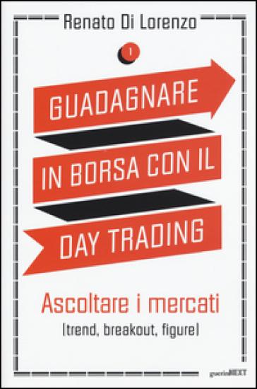 Guadagnare in borsa con il day trading. 1: Ascoltare i mercati (trend, breakout, figure) - Renato Di Lorenzo | Thecosgala.com