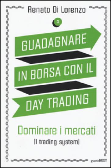 Guadagnare in borsa con il day trading. 3: Dominare i mercati (i trading system) - Renato Di Lorenzo | Jonathanterrington.com