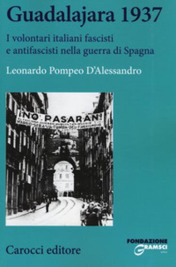 Guadalajara 1937. I volontari italiani fascisti e antifascisti nella guerra di Spagna - Leonardo Pompeo D'Alessandro | Jonathanterrington.com