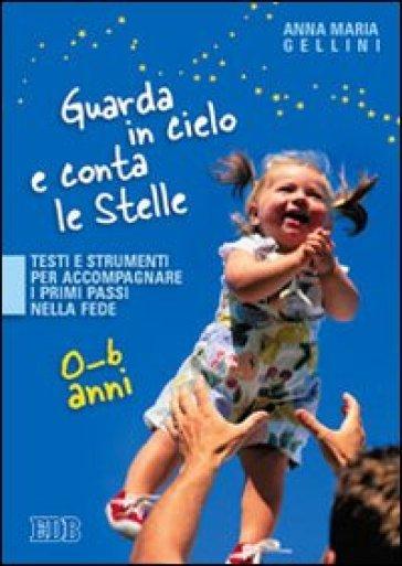 Guarda in cielo e conta le stelle. Testi e strumenti per accompagnare i primi passi nella fede. 0-6 anni - Anna Maria Gellini |