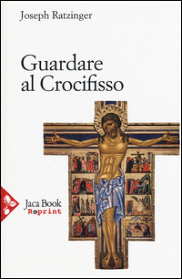 Guardare al crocifisso - Benedetto XVI (Papa Joseph Ratzinger)  