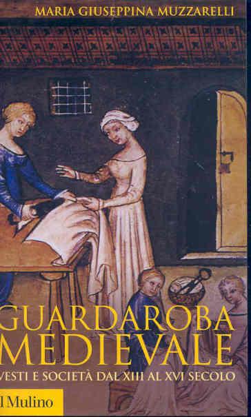 Guardaroba medievale. Vesti e società dal XIII al XVI secolo - Maria Giuseppina Muzzarelli |