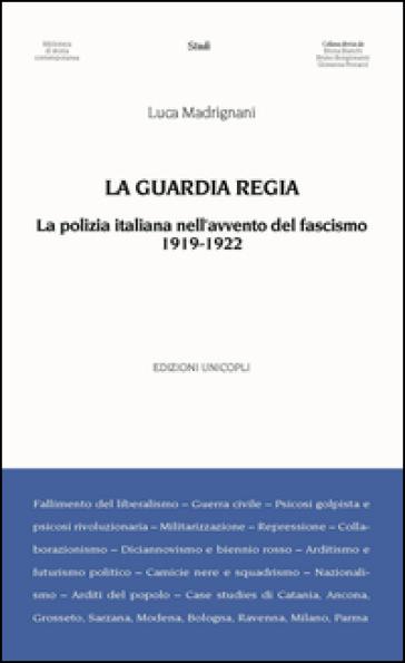 La Guardia Regia. La polizia italiana nell'avvento del fascismo (1919--1922) - Luca Madrignani | Jonathanterrington.com