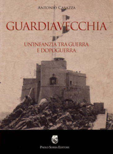 Guardiavecchia. Un'infanzia tra guerra e dopoguerra - Antonio Casazza | Jonathanterrington.com