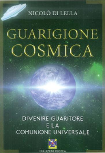 Guarigione cosmica. Divenire guaritore e la comunione universale - Nicolò Di Lella  