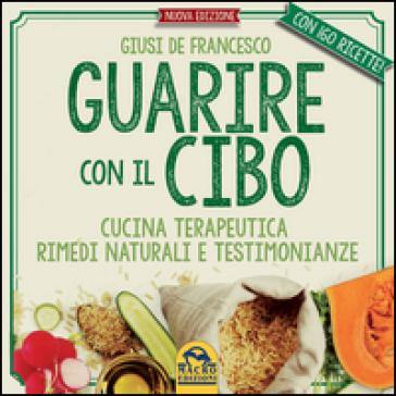 Guarire con il cibo. Cucina terapeutica, rimedi naturali e testimonianze - Giusi De Francesco | Thecosgala.com