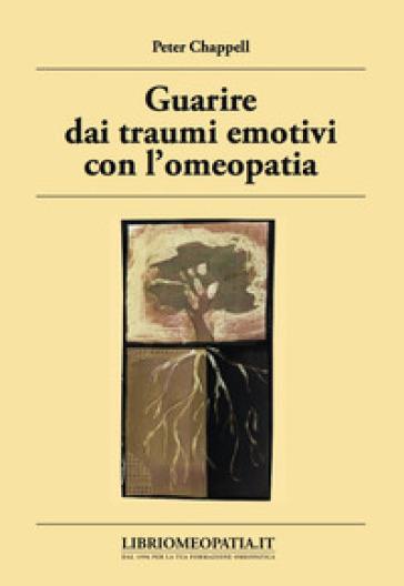 Guarire dai traumi emotivi con l'omeopatia. Trattamento degli effetti dei traumi - Peter Chappell | Rochesterscifianimecon.com