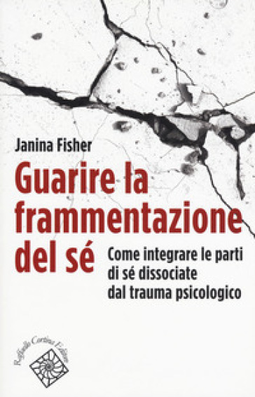 Guarire la frammentazione del sé. Come integrare le parti di sé dissociate dal trauma psicologico - Janina Fisher |