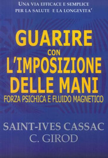Guarire con l'imposizione delle mani. Forza psichica e fluido magnetico - Saint-yves Cassac |