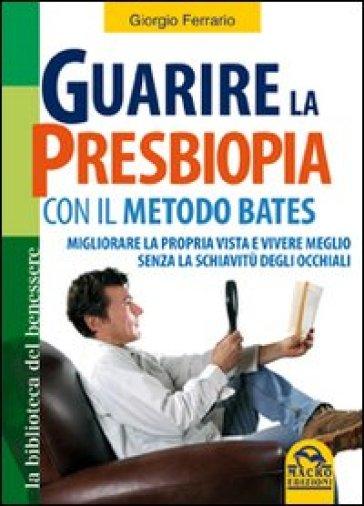 Guarire la presbiopia con il metodo Bates. Migliorare la propria vista e vivere meglio senza la schiavitù degli occhiali - Giorgio Ferrario |