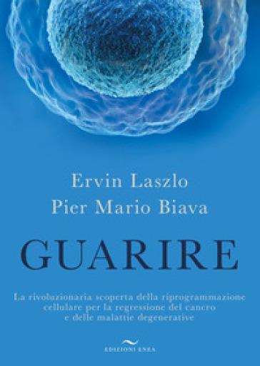 Guarire. La rivoluzionaria scoperta della riprogrammazione cellulare per la regressione del cancro e delle malattie degenerative - Ervin Laszlo |