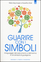 Guarire con i simboli. Il linguaggio del subconscio e dell anima in 64 simboli di guarigione