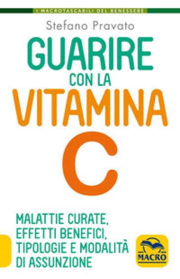 Guarire con la vitamina C. Malattie curate, effetti benefici, tipologie e modalità d'assunzione - Stefano Pravato | Thecosgala.com