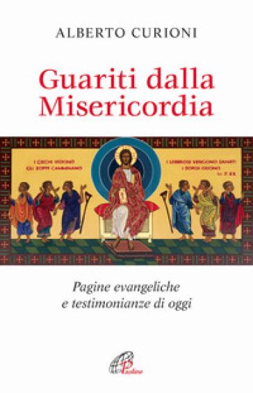 Guariti dalla misericordia. Pagine evangeliche e testimonianze di oggi - Alberto Curioni |