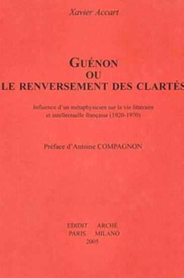 Guénon ou le renversement des clartés. Influence d'un métaphysicien sur la vie littéraire et intellectuelle française (1920-1970) - Xavier Accart | Kritjur.org