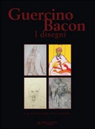 Guercino, Bacon. I disegni - Vittorio Sgarbi |