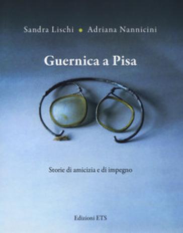 Guernica a Pisa. Storie di amicizia e di impegno - Sandra Lischi  