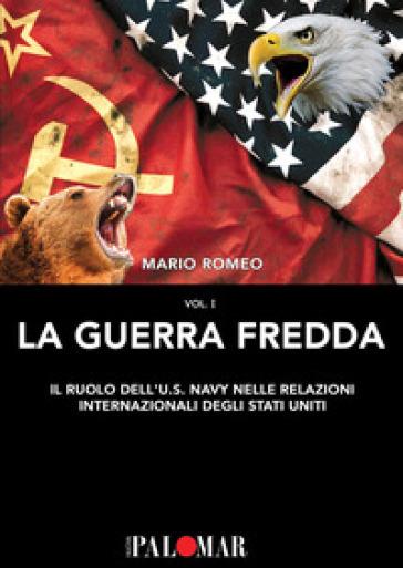La Guerra Fredda. Il ruolo della U.S. Navy nelle relazioni internazionali degli Stati Uniti. 1. - Mario Romeo |