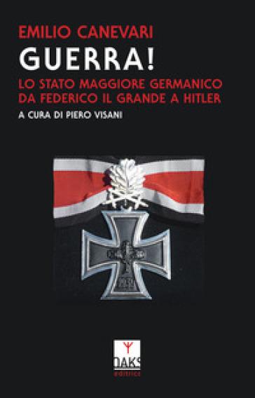 Guerra! Lo Stato maggiore germanico da Federico il Grande a Hitler - Emilio Canevari |