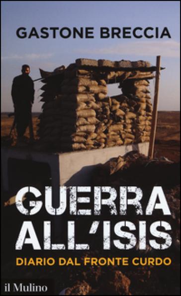 Guerra all'ISIS. Diario dal fronte curdo - Gastone Breccia  